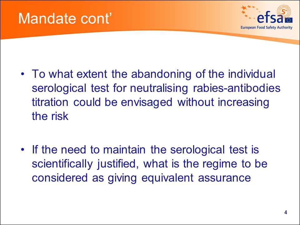 4 Mandate cont To what extent the abandoning of the individual serological test for neutralising rabies-antibodies titration could be envisaged without increasing the risk If the need to maintain the serological test is scientifically justified, what is the regime to be considered as giving equivalent assurance
