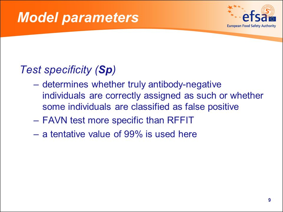 9 Model parameters Test specificity (Sp) –determines whether truly antibody-negative individuals are correctly assigned as such or whether some individuals are classified as false positive –FAVN test more specific than RFFIT –a tentative value of 99% is used here
