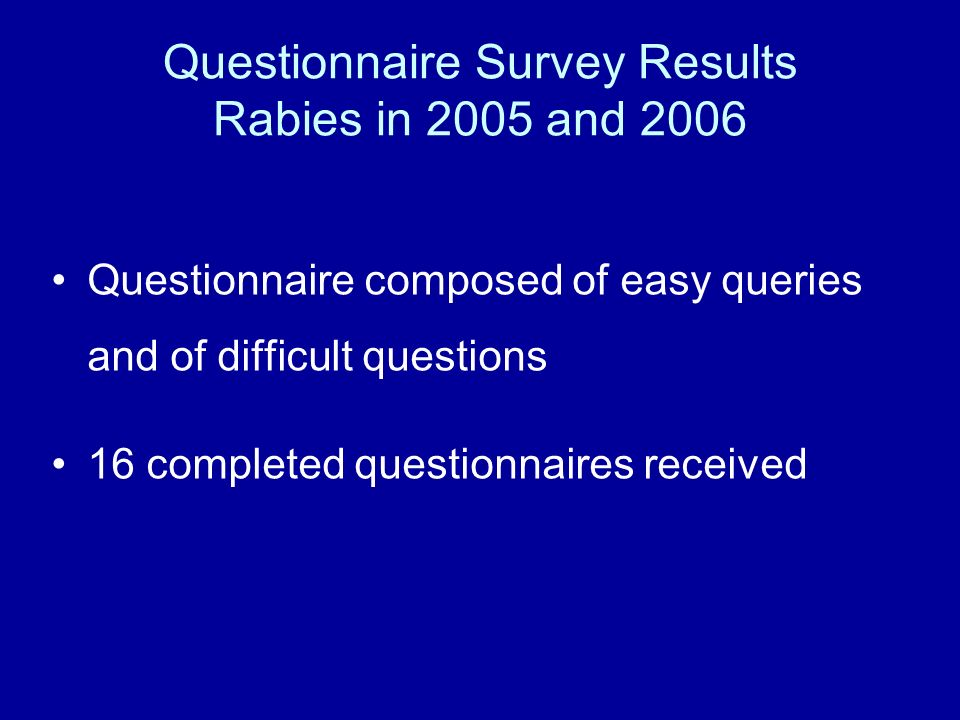 Questionnaire Survey Results Rabies in 2005 and 2006 Questionnaire composed of easy queries and of difficult questions 16 completed questionnaires received