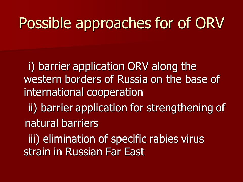 Possible approaches for of ORV i) barrier application ORV along the western borders of Russia on the base of international cooperation i) barrier application ORV along the western borders of Russia on the base of international cooperation ii) barrier application for strengthening of ii) barrier application for strengthening of natural barriers natural barriers iii) elimination of specific rabies virus strain in Russian Far East iii) elimination of specific rabies virus strain in Russian Far East