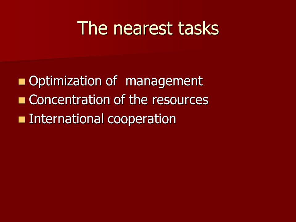 The nearest tasks Optimization of management Optimization of management Concentration of the resources Concentration of the resources International cooperation International cooperation