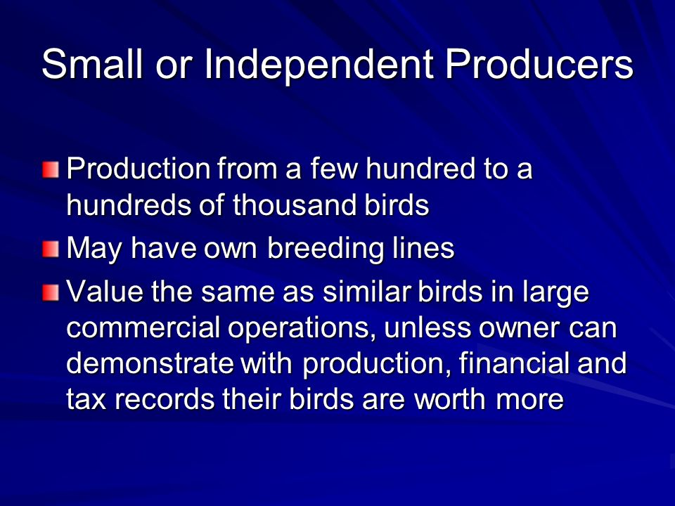 Small or Independent Producers Production from a few hundred to a hundreds of thousand birds May have own breeding lines Value the same as similar birds in large commercial operations, unless owner can demonstrate with production, financial and tax records their birds are worth more