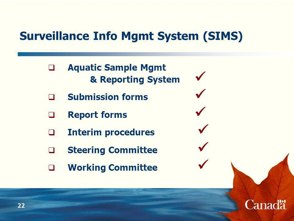 22 Surveillance Info Mgmt System (SIMS) Aquatic Sample Mgmt & Reporting System Submission forms Report forms Interim procedures Steering Committee Working Committee