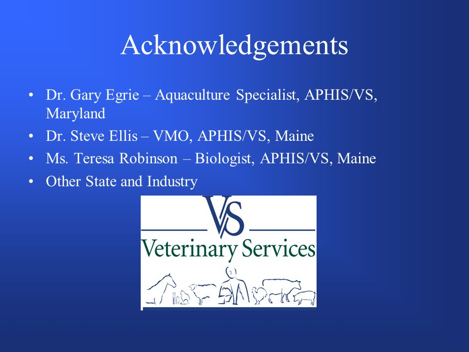 Acknowledgements Dr. Gary Egrie – Aquaculture Specialist, APHIS/VS, Maryland Dr.