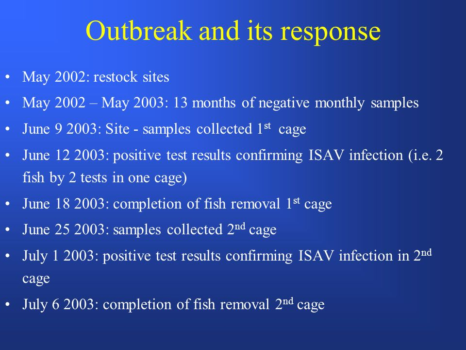 Outbreak and its response May 2002: restock sites May 2002 – May 2003: 13 months of negative monthly samples June 9 2003: Site - samples collected 1 st cage June 12 2003: positive test results confirming ISAV infection (i.e.