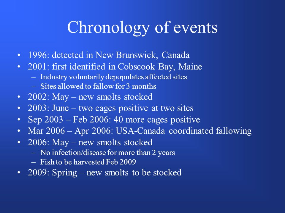 Chronology of events 1996: detected in New Brunswick, Canada 2001: first identified in Cobscook Bay, Maine –Industry voluntarily depopulates affected sites –Sites allowed to fallow for 3 months 2002: May – new smolts stocked 2003: June – two cages positive at two sites Sep 2003 – Feb 2006: 40 more cages positive Mar 2006 – Apr 2006: USA-Canada coordinated fallowing 2006: May – new smolts stocked –No infection/disease for more than 2 years –Fish to be harvested Feb 2009 2009: Spring – new smolts to be stocked