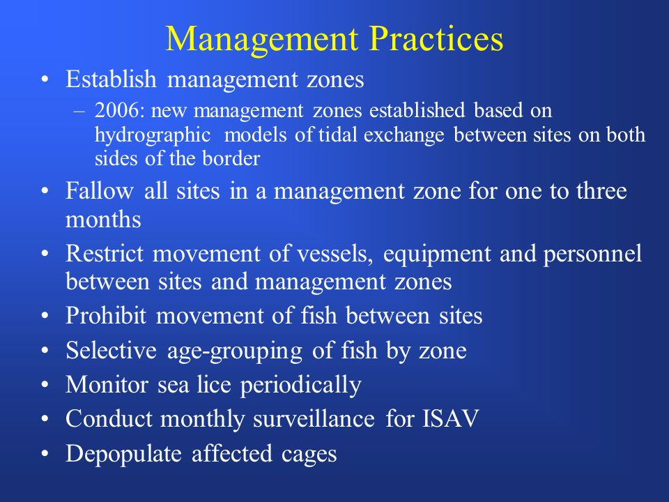 Management Practices Establish management zones –2006: new management zones established based on hydrographic models of tidal exchange between sites on both sides of the border Fallow all sites in a management zone for one to three months Restrict movement of vessels, equipment and personnel between sites and management zones Prohibit movement of fish between sites Selective age-grouping of fish by zone Monitor sea lice periodically Conduct monthly surveillance for ISAV Depopulate affected cages
