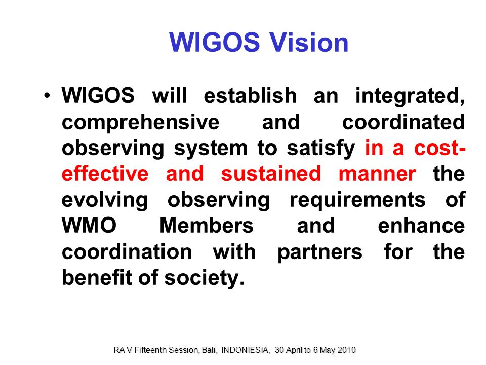 WIGOS Vision WIGOS will establish an integrated, comprehensive and coordinated observing system to satisfy in a cost- effective and sustained manner t