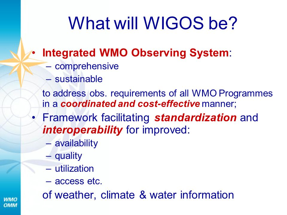What will WIGOS be? Integrated WMO Observing System: –comprehensive –sustainable to address obs. requirements of all WMO Programmes in a coordinated a