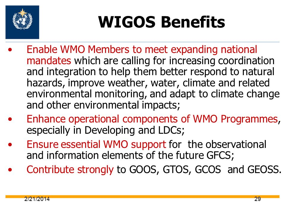2/21/201429 WIGOS Benefits Enable WMO Members to meet expanding national mandates which are calling for increasing coordination and integration to hel