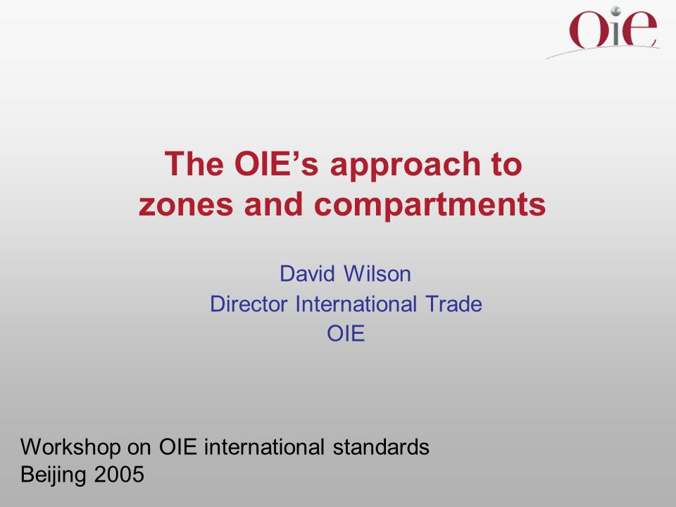 The OIEs approach to zones and compartments David Wilson Director International Trade OIE Workshop on OIE international standards Beijing 2005