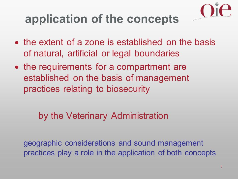 7 application of the concepts the extent of a zone is established on the basis of natural, artificial or legal boundaries the requirements for a compartment are established on the basis of management practices relating to biosecurity by the Veterinary Administration geographic considerations and sound management practices play a role in the application of both concepts