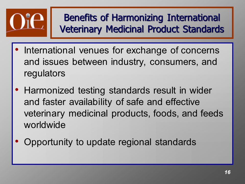 16 Benefits of Harmonizing International Veterinary Medicinal Product Standards International venues for exchange of concerns and issues between industry, consumers, and regulators Harmonized testing standards result in wider and faster availability of safe and effective veterinary medicinal products, foods, and feeds worldwide Opportunity to update regional standards