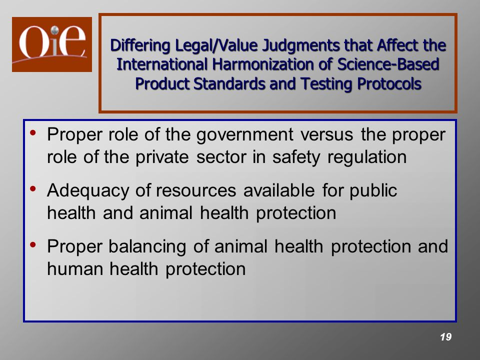 19 Differing Legal/Value Judgments that Affect the International Harmonization of Science-Based Product Standards and Testing Protocols Proper role of the government versus the proper role of the private sector in safety regulation Adequacy of resources available for public health and animal health protection Proper balancing of animal health protection and human health protection