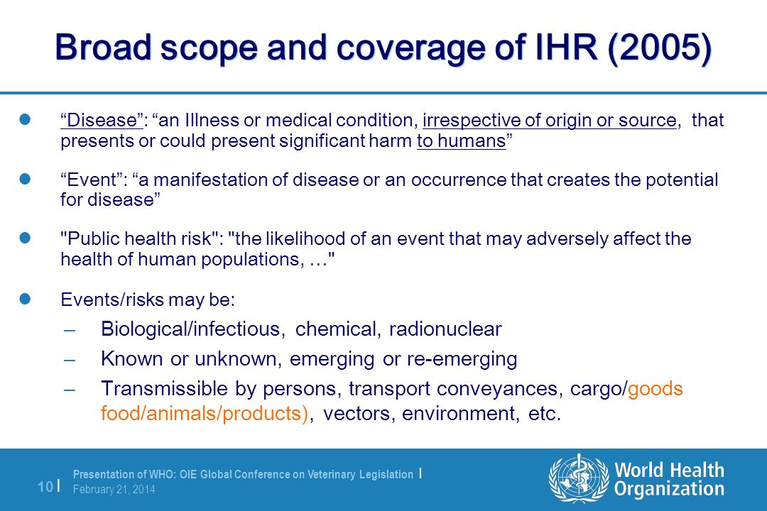 Presentation of WHO: OIE Global Conference on Veterinary Legislation | February 21, 2014 10 | Broad scope and coverage of IHR (2005) Disease: an Illne