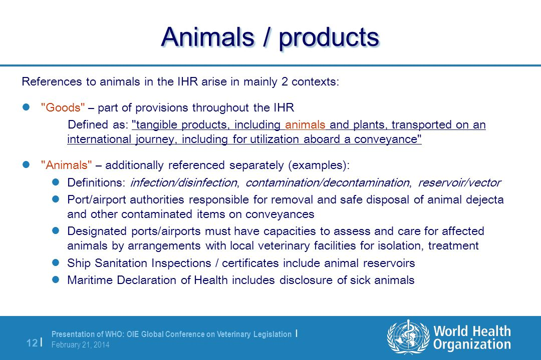 Presentation of WHO: OIE Global Conference on Veterinary Legislation | February 21, 2014 12 | Animals / products References to animals in the IHR aris