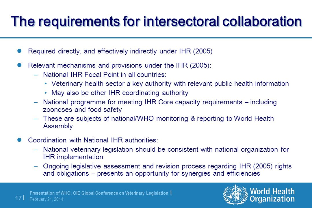 Presentation of WHO: OIE Global Conference on Veterinary Legislation | February 21, 2014 17 | The requirements for intersectoral collaboration Require