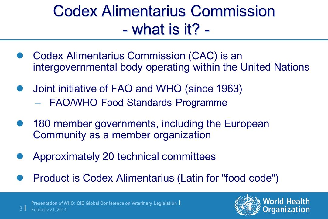 Presentation of WHO: OIE Global Conference on Veterinary Legislation | February 21, 2014 3 |3 | Codex Alimentarius Commission - what is it? - Codex Al