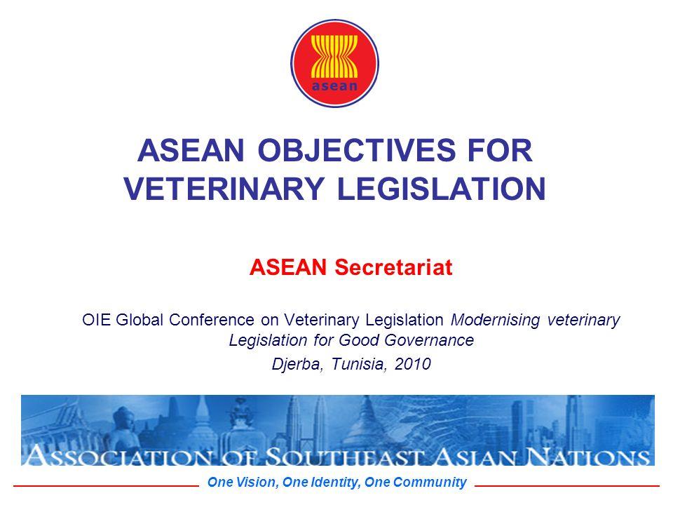 One Vision, One Identity, One Community ASEAN OBJECTIVES FOR VETERINARY LEGISLATION ASEAN Secretariat OIE Global Conference on Veterinary Legislation