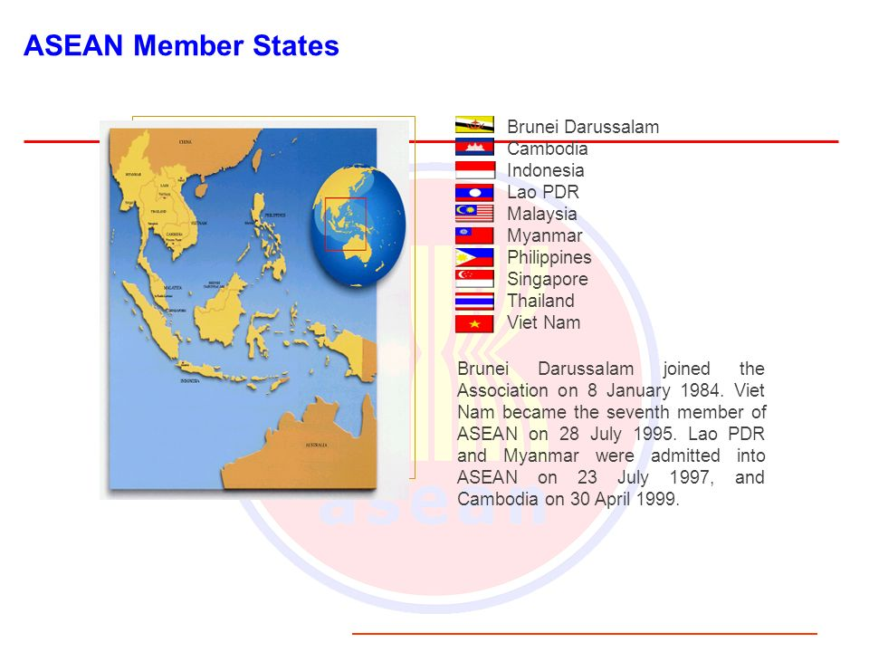 ASEAN Member States Brunei Darussalam Cambodia Indonesia Lao PDR Malaysia Myanmar Philippines Singapore Thailand Viet Nam Brunei Darussalam joined the