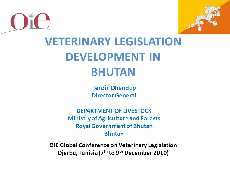 Modernizing Veterinary Legislation for Good Governance: Djerba, Tunisia, 7-9 December 2010 VETERINARY LEGISLATION DEVELOPMENT IN BHUTAN Tenzin Dhendup Director General DEPARTMENT OF LIVESTOCK Ministry of Agriculture and Forests Royal Government of Bhutan Bhutan OIE Global Conference on Veterinary Legislation Djerba, Tunisia (7 th to 9 th December 2010)