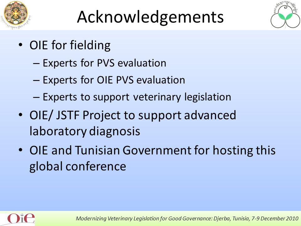 Modernizing Veterinary Legislation for Good Governance: Djerba, Tunisia, 7-9 December 2010 Acknowledgements OIE for fielding – Experts for PVS evaluation – Experts for OIE PVS evaluation – Experts to support veterinary legislation OIE/ JSTF Project to support advanced laboratory diagnosis OIE and Tunisian Government for hosting this global conference