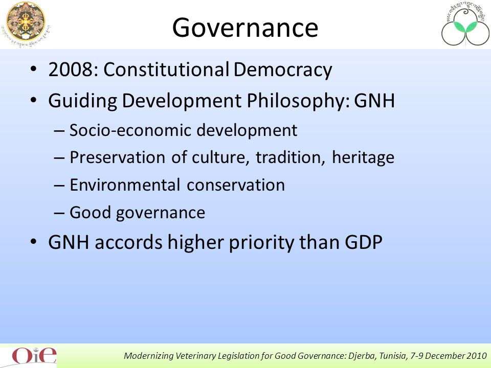 Governance 2008: Constitutional Democracy Guiding Development Philosophy: GNH – Socio-economic development – Preservation of culture, tradition, heritage – Environmental conservation – Good governance GNH accords higher priority than GDP