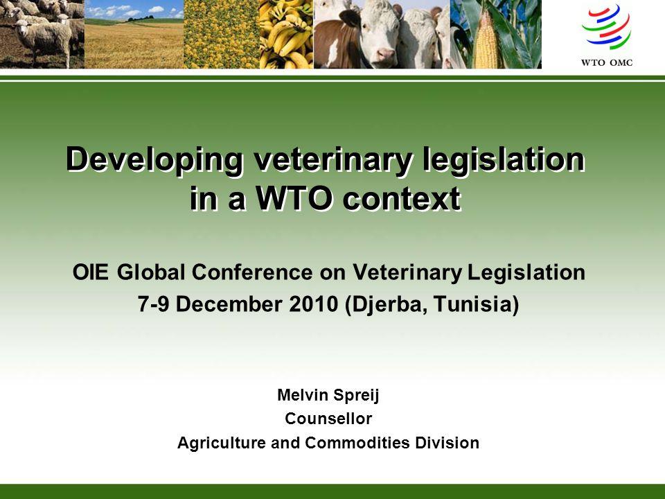 Developing veterinary legislation in a WTO context OIE Global Conference on Veterinary Legislation 7-9 December 2010 (Djerba, Tunisia) Melvin Spreij C