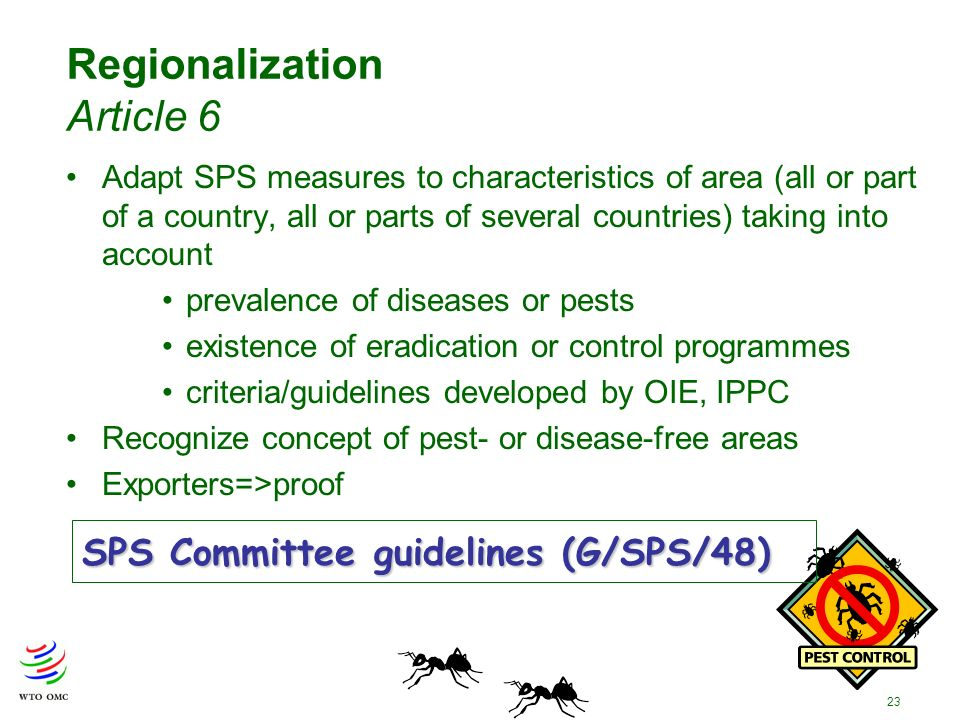 23 Regionalization Article 6 Adapt SPS measures to characteristics of area (all or part of a country, all or parts of several countries) taking into account prevalence of diseases or pests existence of eradication or control programmes criteria/guidelines developed by OIE, IPPC Recognize concept of pest- or disease-free areas Exporters=>proof SPS Committee guidelines (G/SPS/48)