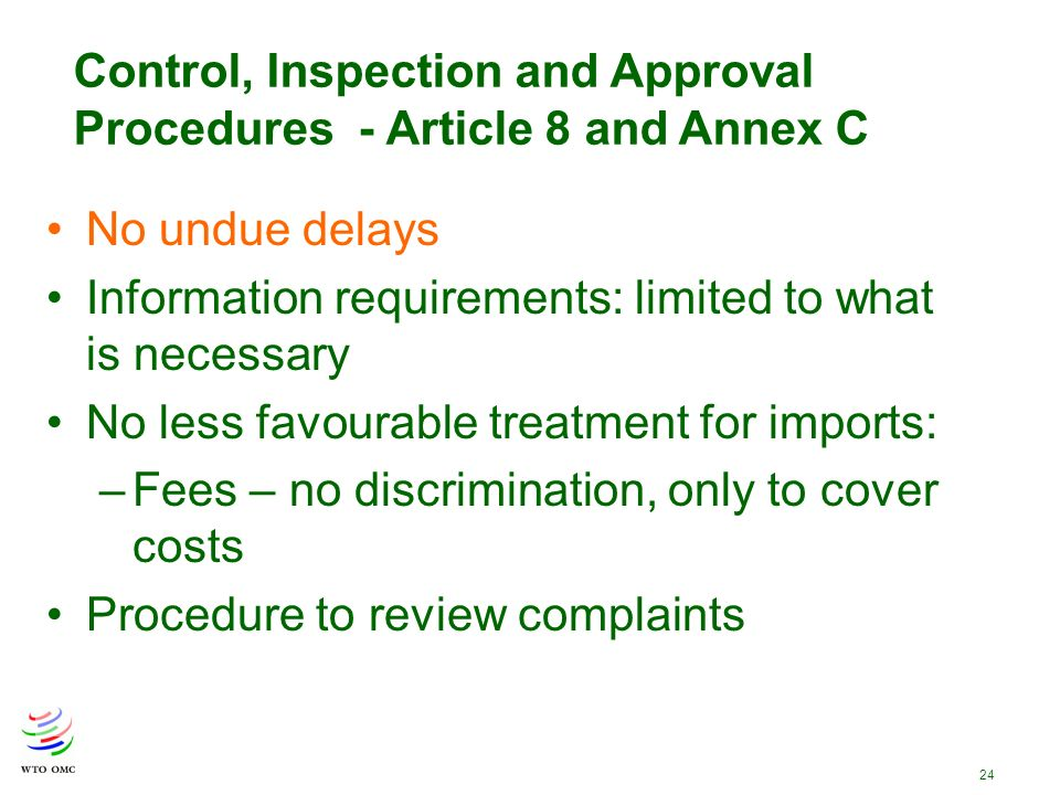 24 Control, Inspection and Approval Procedures - Article 8 and Annex C No undue delays Information requirements: limited to what is necessary No less favourable treatment for imports: –Fees – no discrimination, only to cover costs Procedure to review complaints