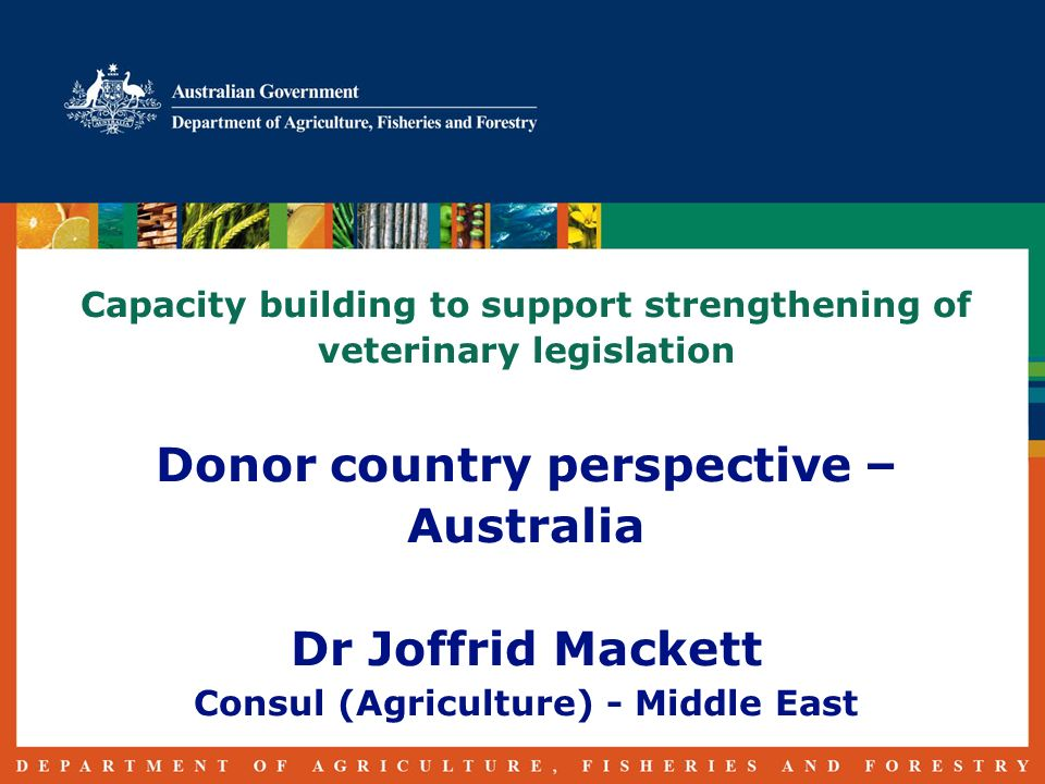 Capacity building to support strengthening of veterinary legislation Donor country perspective – Australia Dr Joffrid Mackett Consul (Agriculture) - Middle East