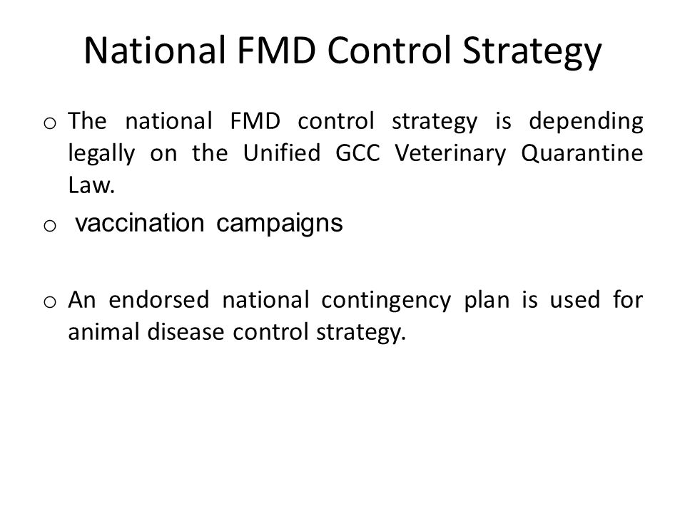 National FMD Control Strategy o The national FMD control strategy is depending legally on the Unified GCC Veterinary Quarantine Law.