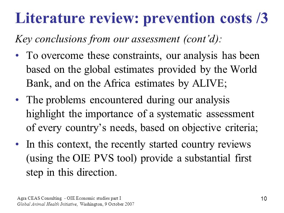 Agra CEAS Consulting - OIE Economic studies part I Global Animal Health Initiative, Washington, 9 October Literature review: prevention costs /3 Key conclusions from our assessment (contd): To overcome these constraints, our analysis has been based on the global estimates provided by the World Bank, and on the Africa estimates by ALIVE; The problems encountered during our analysis highlight the importance of a systematic assessment of every countrys needs, based on objective criteria; In this context, the recently started country reviews (using the OIE PVS tool) provide a substantial first step in this direction.