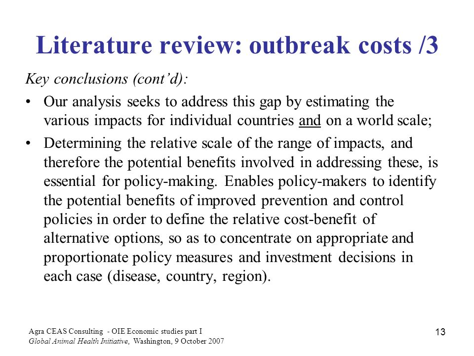 Agra CEAS Consulting - OIE Economic studies part I Global Animal Health Initiative, Washington, 9 October Literature review: outbreak costs /3 Key conclusions (contd): Our analysis seeks to address this gap by estimating the various impacts for individual countries and on a world scale; Determining the relative scale of the range of impacts, and therefore the potential benefits involved in addressing these, is essential for policy-making.
