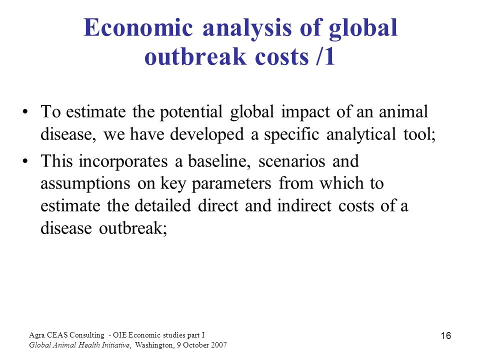 Agra CEAS Consulting - OIE Economic studies part I Global Animal Health Initiative, Washington, 9 October Economic analysis of global outbreak costs /1 To estimate the potential global impact of an animal disease, we have developed a specific analytical tool; This incorporates a baseline, scenarios and assumptions on key parameters from which to estimate the detailed direct and indirect costs of a disease outbreak;
