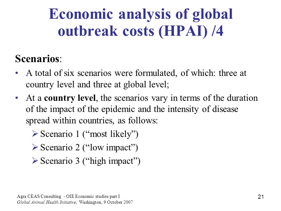 Agra CEAS Consulting - OIE Economic studies part I Global Animal Health Initiative, Washington, 9 October Economic analysis of global outbreak costs (HPAI) /4 Scenarios: A total of six scenarios were formulated, of which: three at country level and three at global level; At a country level, the scenarios vary in terms of the duration of the impact of the epidemic and the intensity of disease spread within countries, as follows: Scenario 1 (most likely) Scenario 2 (low impact) Scenario 3 (high impact)