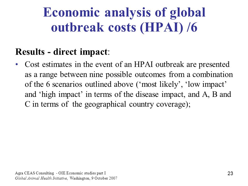 Agra CEAS Consulting - OIE Economic studies part I Global Animal Health Initiative, Washington, 9 October Economic analysis of global outbreak costs (HPAI) /6 Results - direct impact: Cost estimates in the event of an HPAI outbreak are presented as a range between nine possible outcomes from a combination of the 6 scenarios outlined above (most likely, low impact and high impact in terms of the disease impact, and A, B and C in terms of the geographical country coverage);