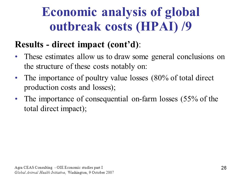 Agra CEAS Consulting - OIE Economic studies part I Global Animal Health Initiative, Washington, 9 October Economic analysis of global outbreak costs (HPAI) /9 Results - direct impact (contd): These estimates allow us to draw some general conclusions on the structure of these costs notably on: The importance of poultry value losses (80% of total direct production costs and losses); The importance of consequential on-farm losses (55% of the total direct impact);