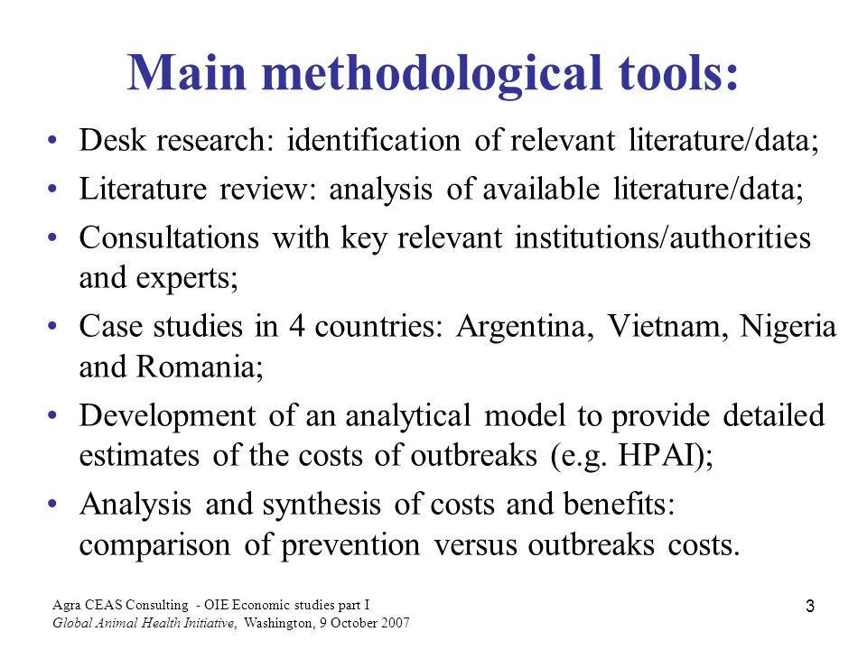 Agra CEAS Consulting - OIE Economic studies part I Global Animal Health Initiative, Washington, 9 October Main methodological tools: Desk research: identification of relevant literature/data; Literature review: analysis of available literature/data; Consultations with key relevant institutions/authorities and experts; Case studies in 4 countries: Argentina, Vietnam, Nigeria and Romania; Development of an analytical model to provide detailed estimates of the costs of outbreaks (e.g.