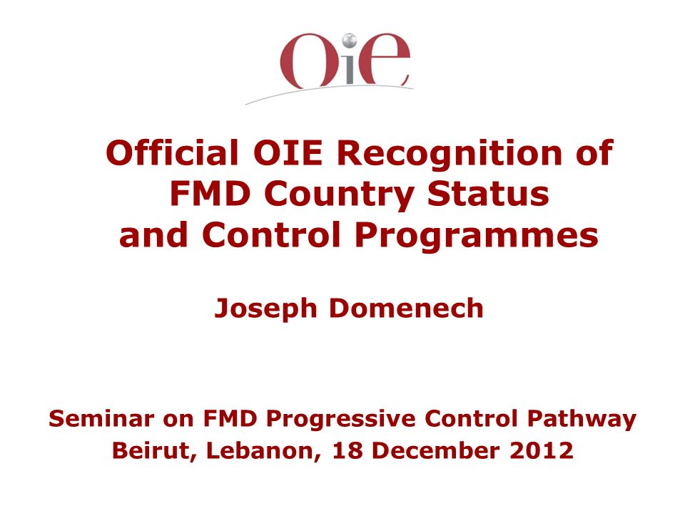 Official OIE Recognition of FMD Country Status and Control Programmes Joseph Domenech Seminar on FMD Progressive Control Pathway Beirut, Lebanon, 18 D
