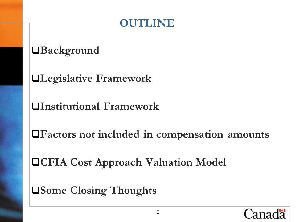 2 Background Legislative Framework Institutional Framework Factors not included in compensation amounts CFIA Cost Approach Valuation Model Some Closing Thoughts OUTLINE