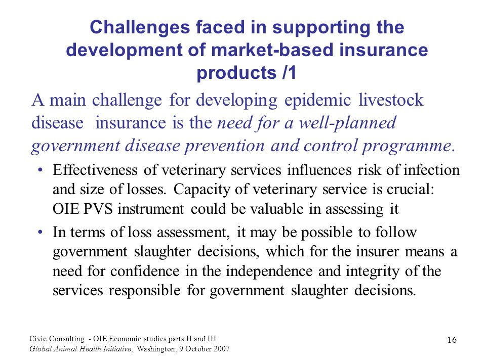 16 Civic Consulting - OIE Economic studies parts II and III Global Animal Health Initiative, Washington, 9 October 2007 Challenges faced in supporting the development of market-based insurance products /1 A main challenge for developing epidemic livestock disease insurance is the need for a well-planned government disease prevention and control programme.