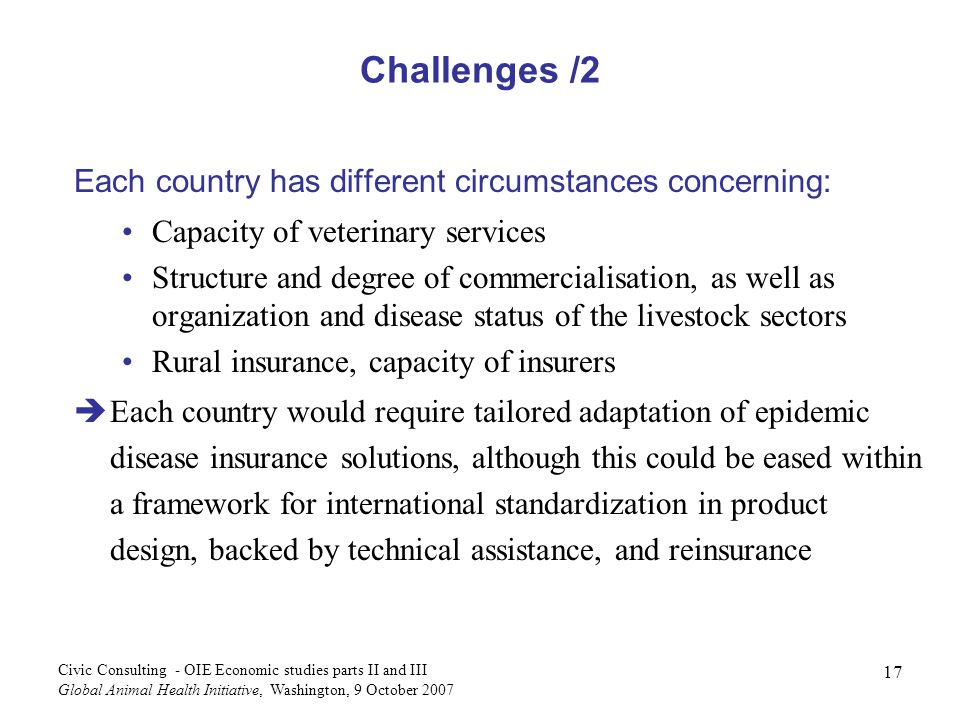 17 Civic Consulting - OIE Economic studies parts II and III Global Animal Health Initiative, Washington, 9 October 2007 Challenges /2 Each country has different circumstances concerning: Capacity of veterinary services Structure and degree of commercialisation, as well as organization and disease status of the livestock sectors Rural insurance, capacity of insurers èEach country would require tailored adaptation of epidemic disease insurance solutions, although this could be eased within a framework for international standardization in product design, backed by technical assistance, and reinsurance