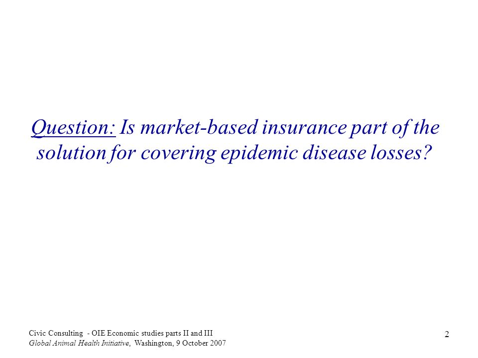 2 Civic Consulting - OIE Economic studies parts II and III Global Animal Health Initiative, Washington, 9 October 2007 Question: Is market-based insurance part of the solution for covering epidemic disease losses