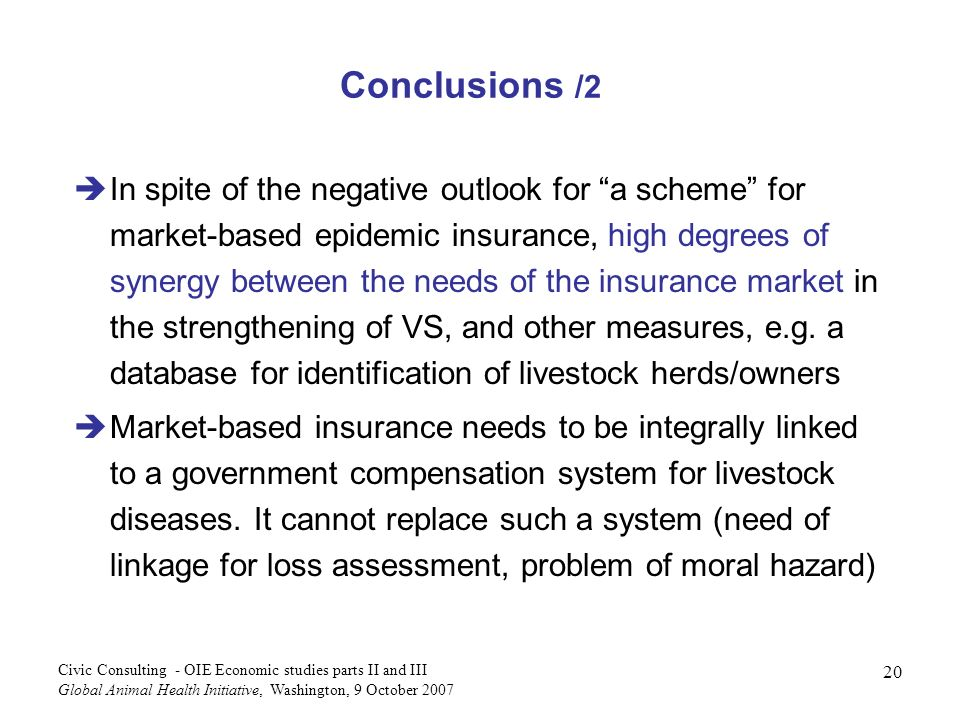 20 Civic Consulting - OIE Economic studies parts II and III Global Animal Health Initiative, Washington, 9 October 2007 Conclusions /2 In spite of the negative outlook for a scheme for market-based epidemic insurance, high degrees of synergy between the needs of the insurance market in the strengthening of VS, and other measures, e.g.