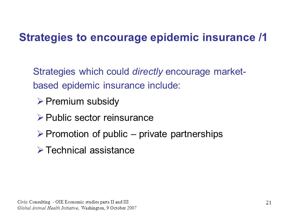 21 Civic Consulting - OIE Economic studies parts II and III Global Animal Health Initiative, Washington, 9 October 2007 Strategies to encourage epidemic insurance /1 Strategies which could directly encourage market- based epidemic insurance include: Premium subsidy Public sector reinsurance Promotion of public – private partnerships Technical assistance
