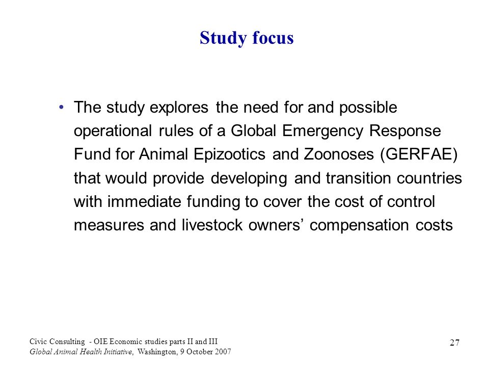 27 Civic Consulting - OIE Economic studies parts II and III Global Animal Health Initiative, Washington, 9 October 2007 Study focus The study explores the need for and possible operational rules of a Global Emergency Response Fund for Animal Epizootics and Zoonoses (GERFAE) that would provide developing and transition countries with immediate funding to cover the cost of control measures and livestock owners compensation costs