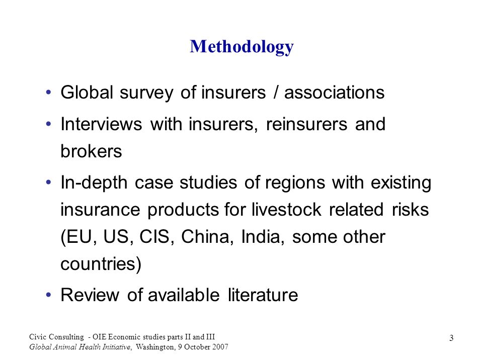4 Civic Consulting - OIE Economic studies parts II and III Global Animal Health Initiative, Washington, 9 October 2007 Study focus Overview of epidemic livestock disease insurance products available in some markets, determination of barriers preventing development in others Analysis of preconditions for market-based insurance products Options for supporting development of market- based insurance products