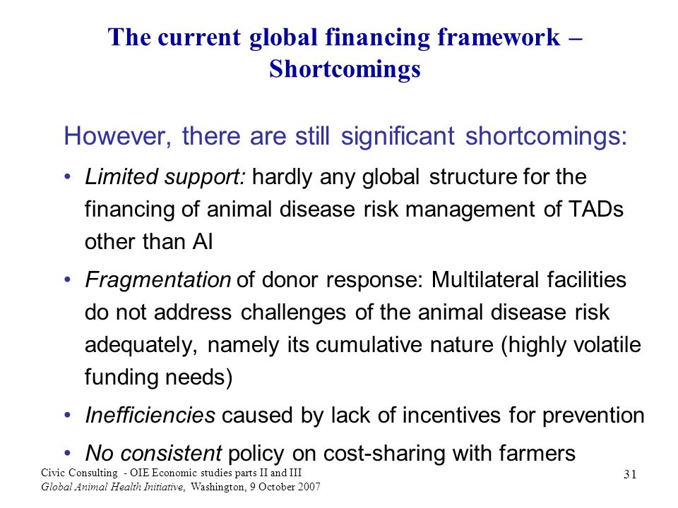 31 Civic Consulting - OIE Economic studies parts II and III Global Animal Health Initiative, Washington, 9 October 2007 The current global financing framework – Shortcomings However, there are still significant shortcomings: Limited support: hardly any global structure for the financing of animal disease risk management of TADs other than AI Fragmentation of donor response: Multilateral facilities do not address challenges of the animal disease risk adequately, namely its cumulative nature (highly volatile funding needs) Inefficiencies caused by lack of incentives for prevention No consistent policy on cost-sharing with farmers