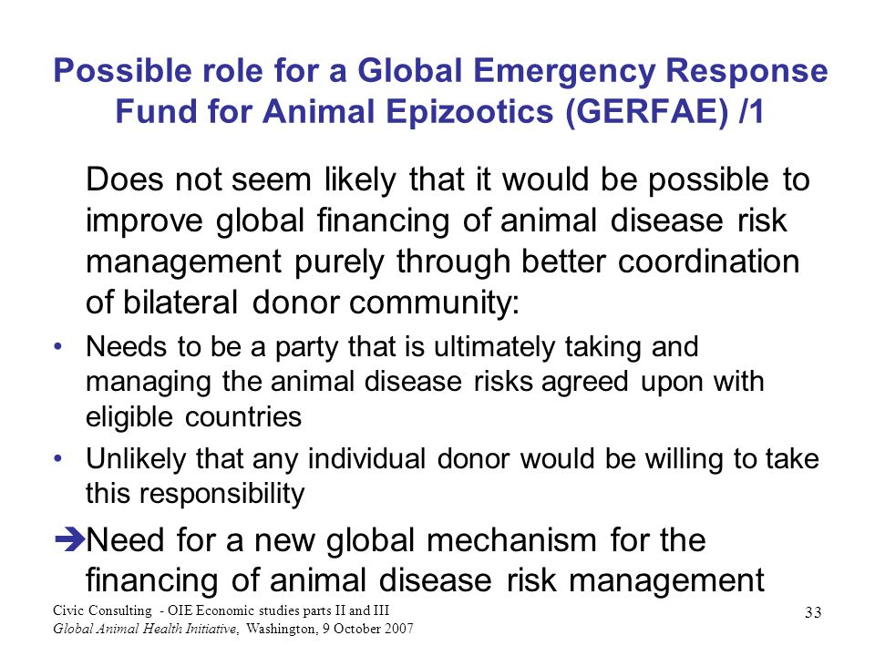 33 Civic Consulting - OIE Economic studies parts II and III Global Animal Health Initiative, Washington, 9 October 2007 Possible role for a Global Emergency Response Fund for Animal Epizootics (GERFAE) /1 Does not seem likely that it would be possible to improve global financing of animal disease risk management purely through better coordination of bilateral donor community: Needs to be a party that is ultimately taking and managing the animal disease risks agreed upon with eligible countries Unlikely that any individual donor would be willing to take this responsibility Need for a new global mechanism for the financing of animal disease risk management